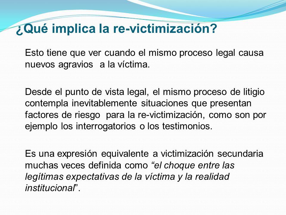 ¿Qué implica la re-victimización? Esto tiene que ver cuando el mismo proceso legal causa nuevos agravios a la víctima. Desde el punto de vista legal,