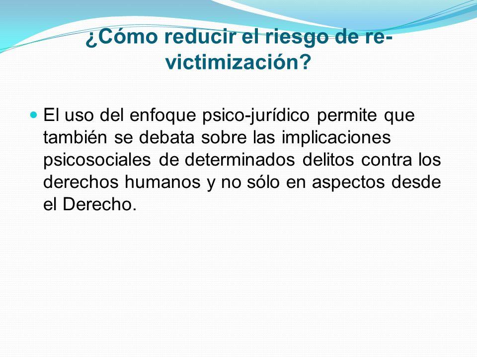 ¿Cómo reducir el riesgo de re- victimización? El uso del enfoque psico-jurídico permite que también se debata sobre las implicaciones psicosociales de