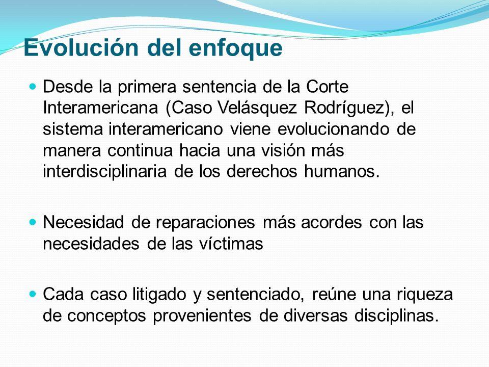 Evolución del enfoque Desde la primera sentencia de la Corte Interamericana (Caso Velásquez Rodríguez), el sistema interamericano viene evolucionando