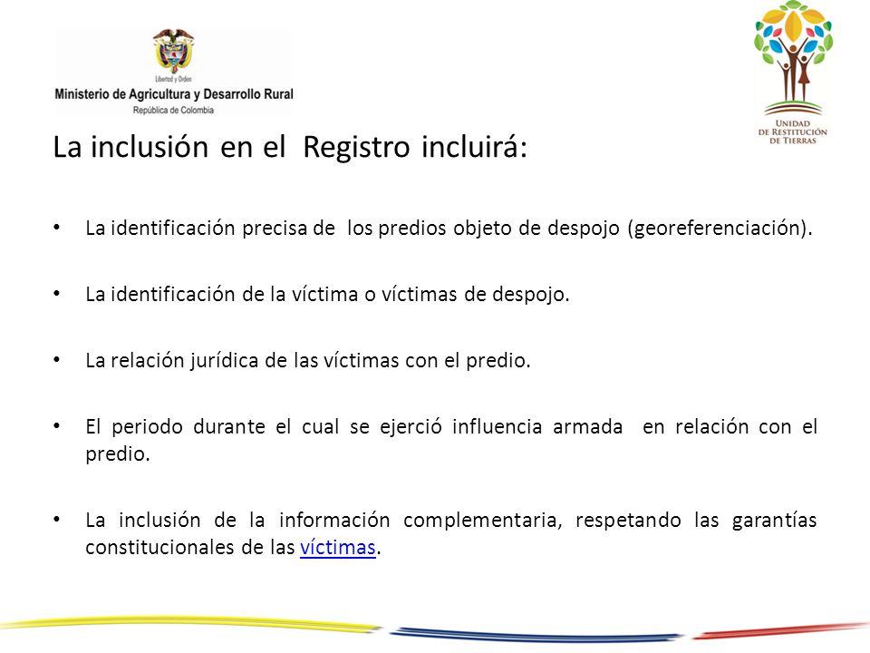 La inclusión en el Registro incluirá: La identificación precisa de los predios objeto de despojo (georeferenciación). La identificación de la víctima