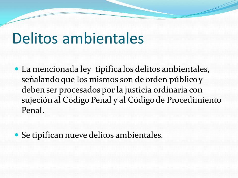 Delitos ambientales La mencionada ley tipifica los delitos ambientales, señalando que los mismos son de orden público y deben ser procesados por la ju