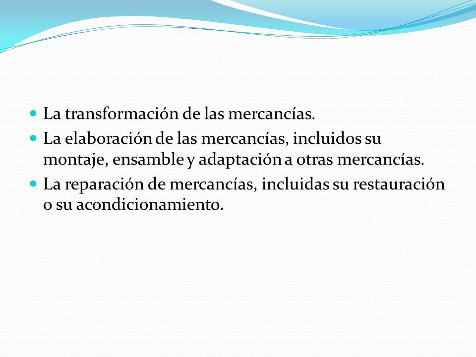 La transformación de las mercancías. La elaboración de las mercancías, incluidos su montaje, ensamble y adaptación a otras mercancías. La reparación d