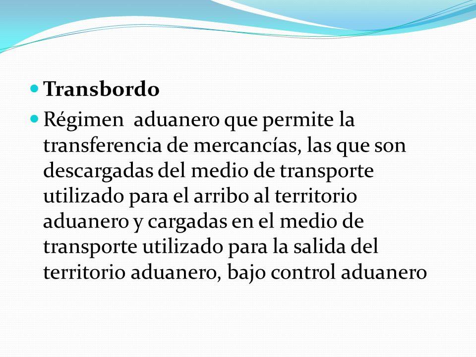 Transbordo Régimen aduanero que permite la transferencia de mercancías, las que son descargadas del medio de transporte utilizado para el arribo al te