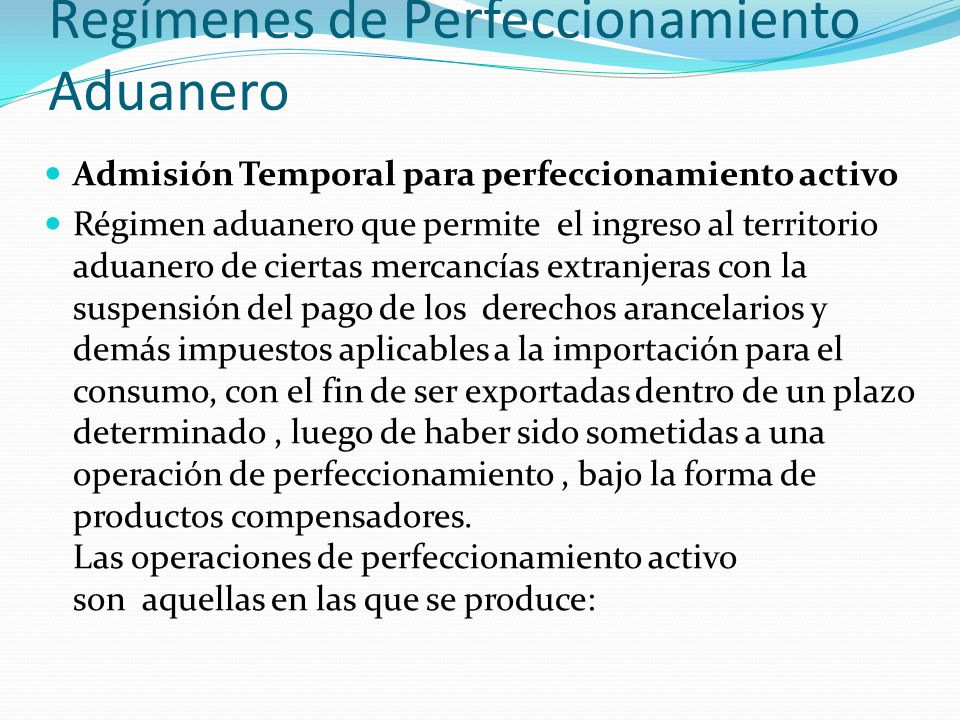Regímenes de Perfeccionamiento Aduanero Admisión Temporal para perfeccionamiento activo Régimen aduanero que permite el ingreso al territorio aduanero