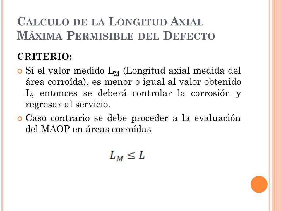 C ALCULO DE LA L ONGITUD A XIAL M ÁXIMA P ERMISIBLE DEL D EFECTO CRITERIO: Si el valor medido L M (Longitud axial medida del área corroída), es menor o igual al valor obtenido L, entonces se deberá controlar la corrosión y regresar al servicio.