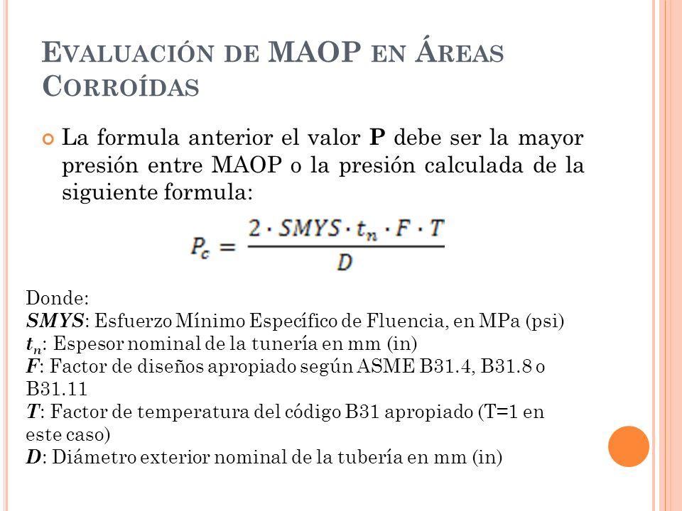 E VALUACIÓN DE MAOP EN Á REAS C ORROÍDAS La formula anterior el valor P debe ser la mayor presión entre MAOP o la presión calculada de la siguiente formula: Donde: SMYS : Esfuerzo Mínimo Específico de Fluencia, en MPa (psi) t n : Espesor nominal de la tunería en mm (in) F : Factor de diseños apropiado según ASME B31.4, B31.8 o B31.11 T : Factor de temperatura del código B31 apropiado (T=1 en este caso) D : Diámetro exterior nominal de la tubería en mm (in)