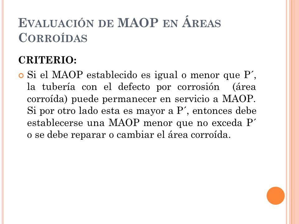 CRITERIO: Si el MAOP establecido es igual o menor que P´, la tubería con el defecto por corrosión (área corroída) puede permanecer en servicio a MAOP.