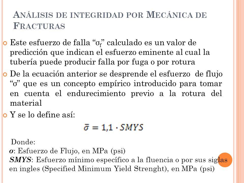 A NÁLISIS DE INTEGRIDAD POR M ECÁNICA DE F RACTURAS Este esfuerzo de falla σ f calculado es un valor de predicción que indican el esfuerzo eminente al cual la tubería puede producir falla por fuga o por rotura De la ecuación anterior se desprende el esfuerzo de flujo σ que es un concepto empírico introducido para tomar en cuenta el endurecimiento previo a la rotura del material Y se lo define así: Donde: σ : Esfuerzo de Flujo, en MPa (psi) SMYS : Esfuerzo mínimo específico a la fluencia o por sus siglas en ingles (Specified Minimum Yield Strenght), en MPa (psi)