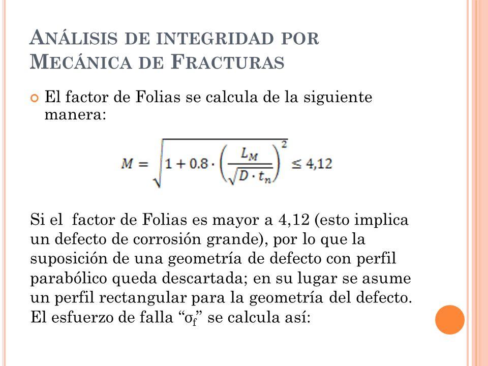 A NÁLISIS DE INTEGRIDAD POR M ECÁNICA DE F RACTURAS El factor de Folias se calcula de la siguiente manera: Si el factor de Folias es mayor a 4,12 (esto implica un defecto de corrosión grande), por lo que la suposición de una geometría de defecto con perfil parabólico queda descartada; en su lugar se asume un perfil rectangular para la geometría del defecto.
