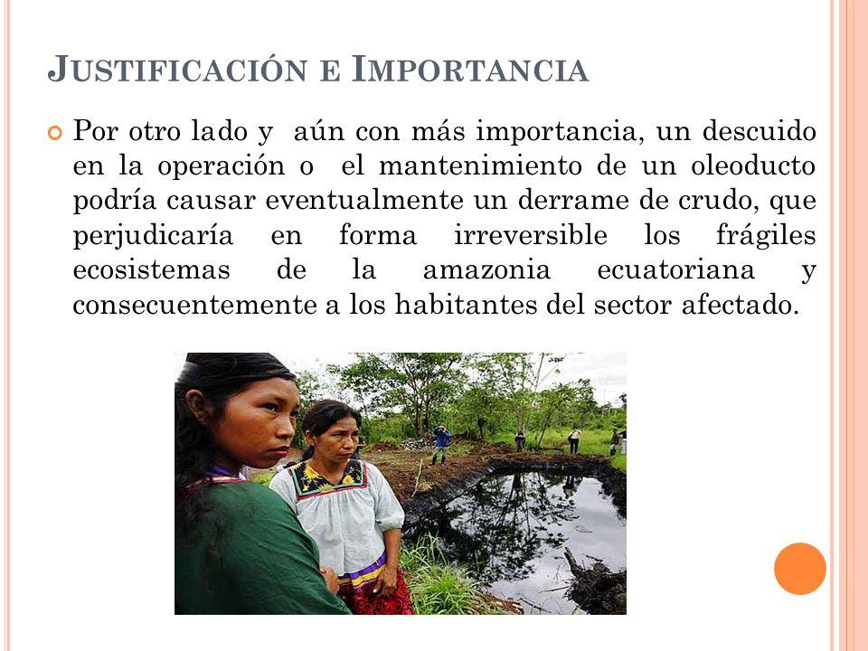 J USTIFICACIÓN E I MPORTANCIA Por otro lado y aún con más importancia, un descuido en la operación o el mantenimiento de un oleoducto podría causar eventualmente un derrame de crudo, que perjudicaría en forma irreversible los frágiles ecosistemas de la amazonia ecuatoriana y consecuentemente a los habitantes del sector afectado.