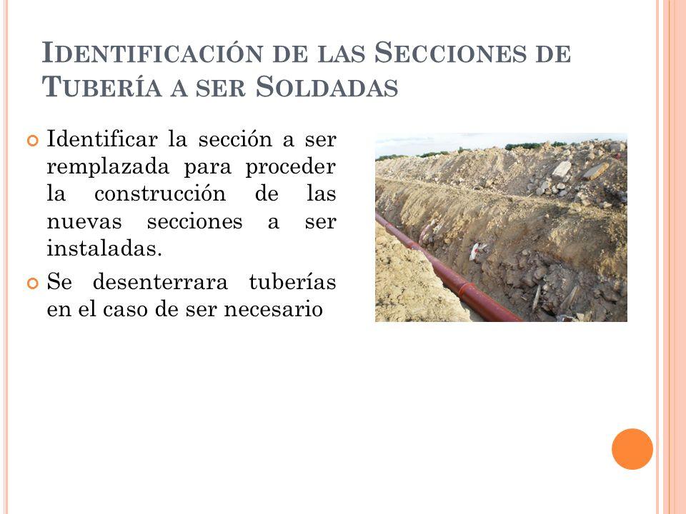 I DENTIFICACIÓN DE LAS S ECCIONES DE T UBERÍA A SER S OLDADAS Identificar la sección a ser remplazada para proceder la construcción de las nuevas secciones a ser instaladas.