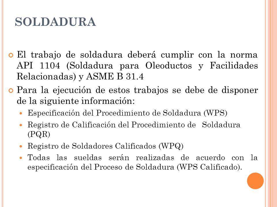 SOLDADURA El trabajo de soldadura deberá cumplir con la norma API 1104 (Soldadura para Oleoductos y Facilidades Relacionadas) y ASME B 31.4 Para la ejecución de estos trabajos se debe de disponer de la siguiente información: Especificación del Procedimiento de Soldadura (WPS) Registro de Calificación del Procedimiento de Soldadura (PQR) Registro de Soldadores Calificados (WPQ) Todas las sueldas serán realizadas de acuerdo con la especificación del Proceso de Soldadura (WPS Calificado).