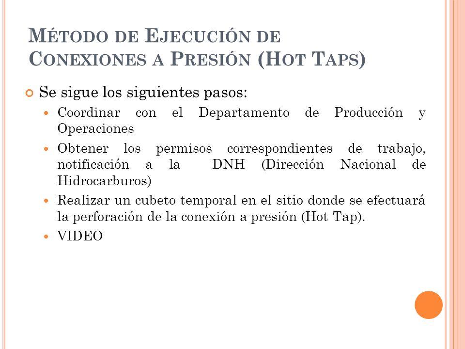 M ÉTODO DE E JECUCIÓN DE C ONEXIONES A P RESIÓN (H OT T APS ) Se sigue los siguientes pasos: Coordinar con el Departamento de Producción y Operaciones Obtener los permisos correspondientes de trabajo, notificación a la DNH (Dirección Nacional de Hidrocarburos) Realizar un cubeto temporal en el sitio donde se efectuará la perforación de la conexión a presión (Hot Tap).