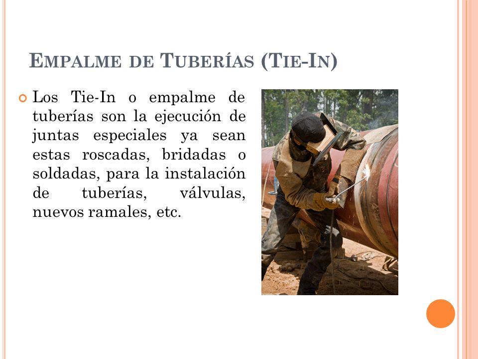 E MPALME DE T UBERÍAS (T IE -I N ) Los Tie-In o empalme de tuberías son la ejecución de juntas especiales ya sean estas roscadas, bridadas o soldadas, para la instalación de tuberías, válvulas, nuevos ramales, etc.