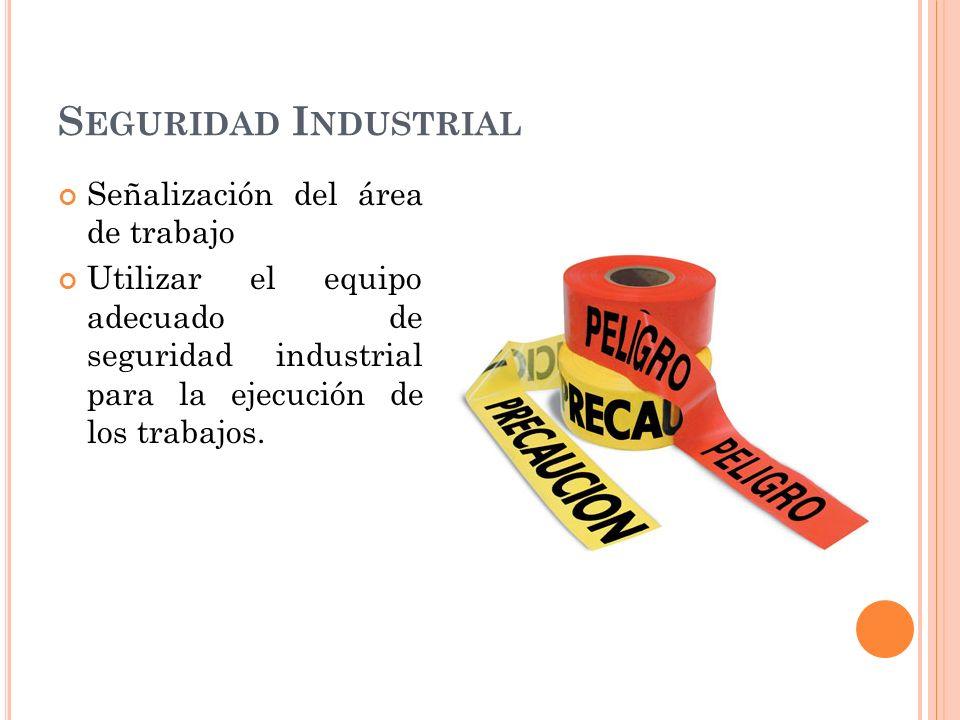 S EGURIDAD I NDUSTRIAL Señalización del área de trabajo Utilizar el equipo adecuado de seguridad industrial para la ejecución de los trabajos.