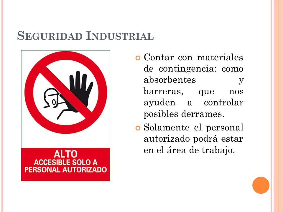 S EGURIDAD I NDUSTRIAL Contar con materiales de contingencia: como absorbentes y barreras, que nos ayuden a controlar posibles derrames.