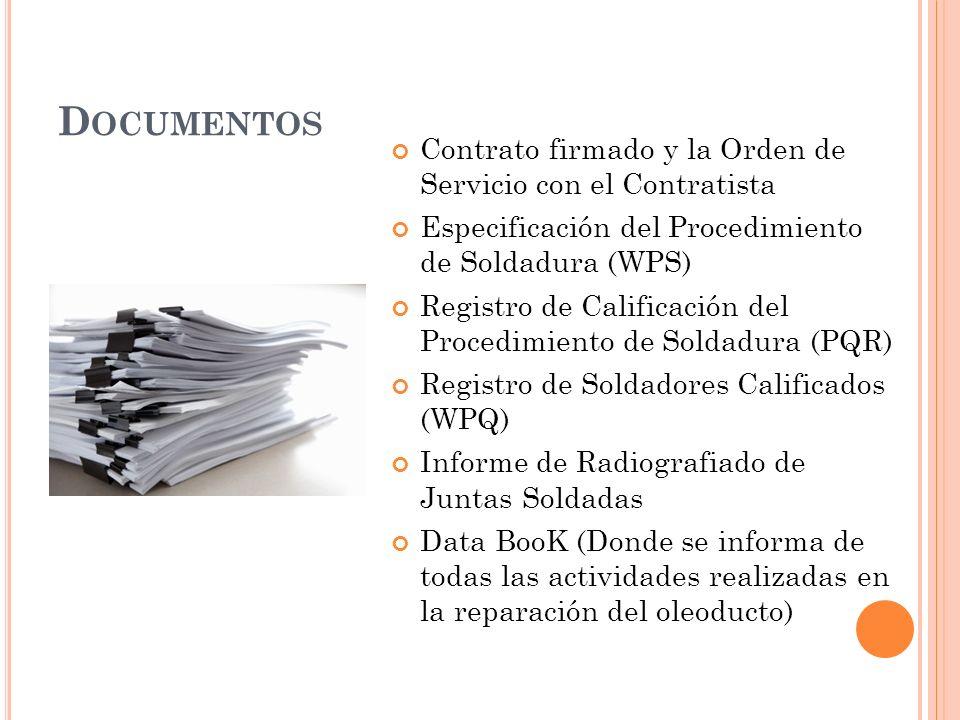 D OCUMENTOS Contrato firmado y la Orden de Servicio con el Contratista Especificación del Procedimiento de Soldadura (WPS) Registro de Calificación del Procedimiento de Soldadura (PQR) Registro de Soldadores Calificados (WPQ) Informe de Radiografiado de Juntas Soldadas Data BooK (Donde se informa de todas las actividades realizadas en la reparación del oleoducto)