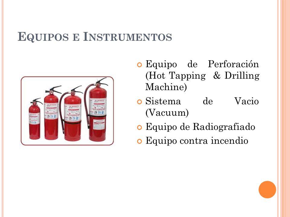 E QUIPOS E I NSTRUMENTOS Equipo de Perforación (Hot Tapping & Drilling Machine) Sistema de Vacio (Vacuum) Equipo de Radiografiado Equipo contra incendio