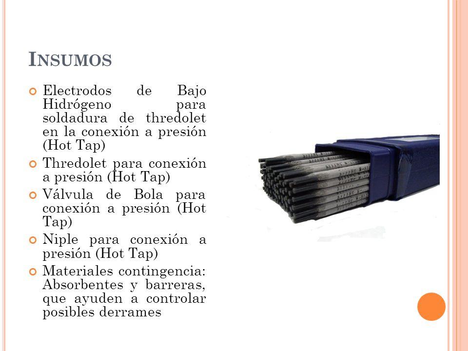 I NSUMOS Electrodos de Bajo Hidrógeno para soldadura de thredolet en la conexión a presión (Hot Tap) Thredolet para conexión a presión (Hot Tap) Válvula de Bola para conexión a presión (Hot Tap) Niple para conexión a presión (Hot Tap) Materiales contingencia: Absorbentes y barreras, que ayuden a controlar posibles derrames