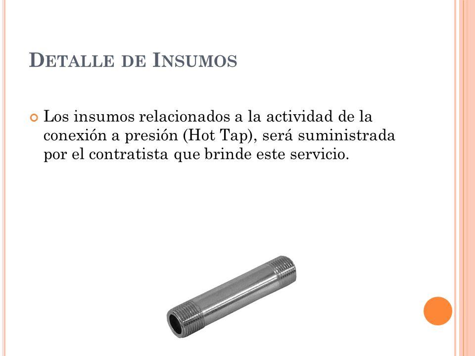 D ETALLE DE I NSUMOS Los insumos relacionados a la actividad de la conexión a presión (Hot Tap), será suministrada por el contratista que brinde este servicio.