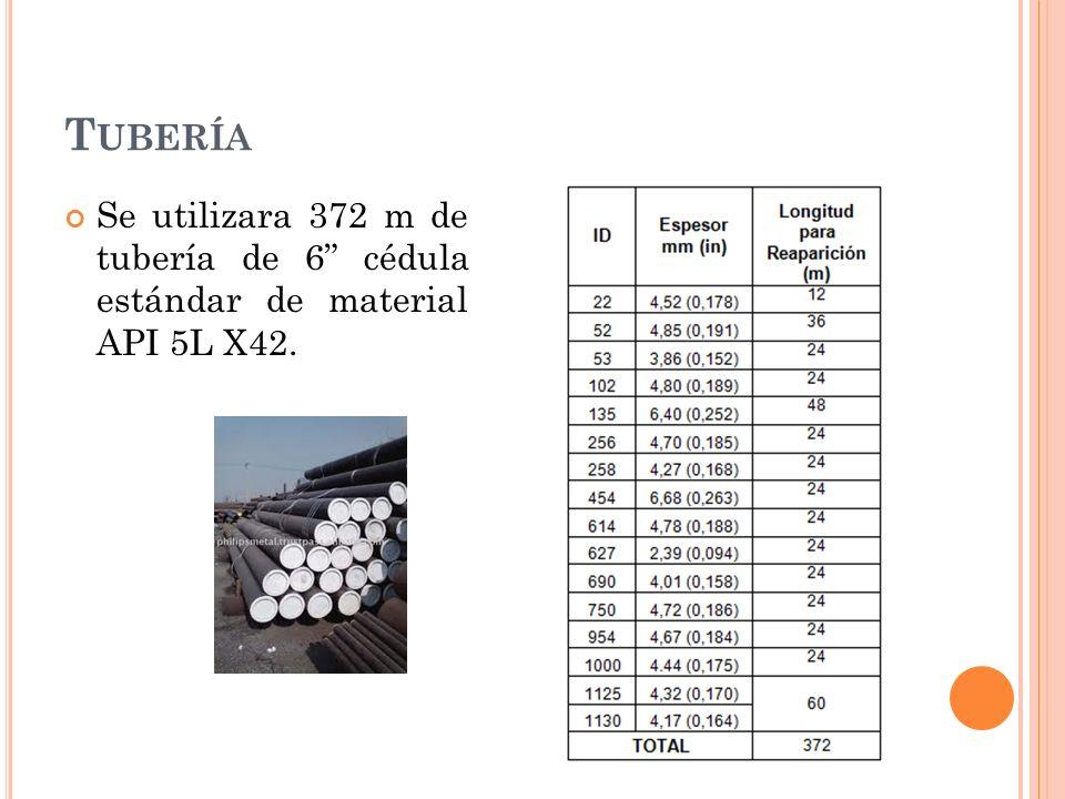 T UBERÍA Se utilizara 372 m de tubería de 6 cédula estándar de material API 5L X42.