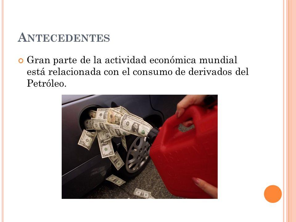 A NTECEDENTES Gran parte de la actividad económica mundial está relacionada con el consumo de derivados del Petróleo.