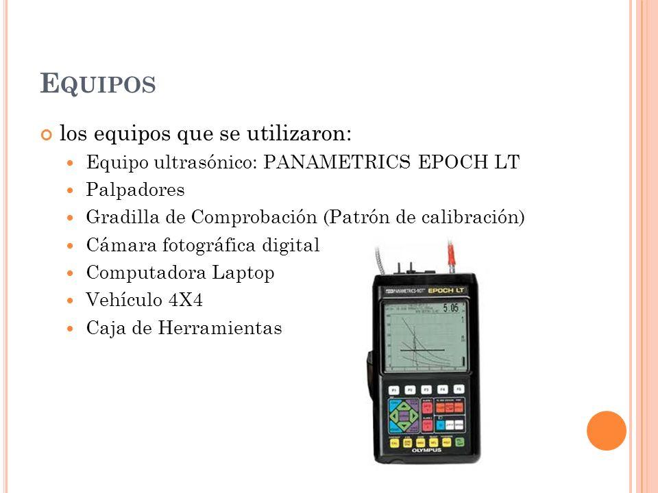 E QUIPOS los equipos que se utilizaron: Equipo ultrasónico: PANAMETRICS EPOCH LT Palpadores Gradilla de Comprobación (Patrón de calibración) Cámara fotográfica digital Computadora Laptop Vehículo 4X4 Caja de Herramientas