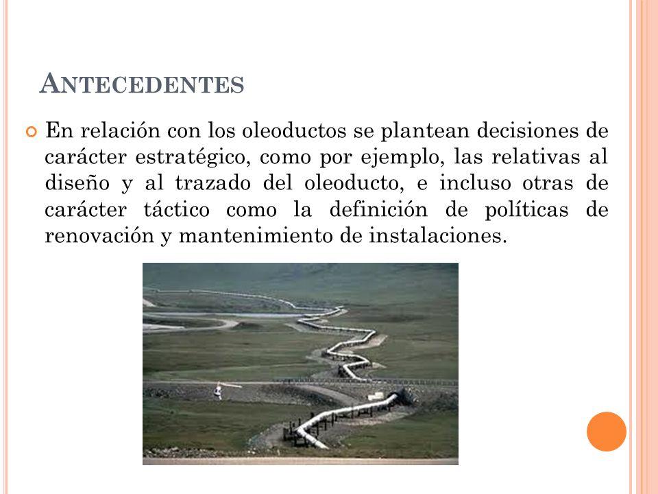 A NTECEDENTES En relación con los oleoductos se plantean decisiones de carácter estratégico, como por ejemplo, las relativas al diseño y al trazado del oleoducto, e incluso otras de carácter táctico como la definición de políticas de renovación y mantenimiento de instalaciones.