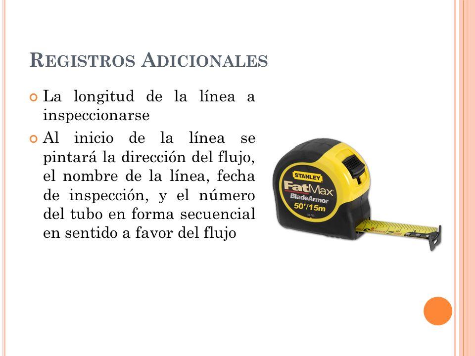 R EGISTROS A DICIONALES La longitud de la línea a inspeccionarse Al inicio de la línea se pintará la dirección del flujo, el nombre de la línea, fecha de inspección, y el número del tubo en forma secuencial en sentido a favor del flujo