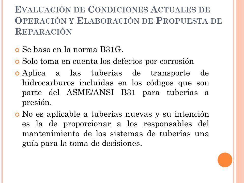 E VALUACIÓN DE C ONDICIONES A CTUALES DE O PERACIÓN Y E LABORACIÓN DE P ROPUESTA DE R EPARACIÓN Se baso en la norma B31G.