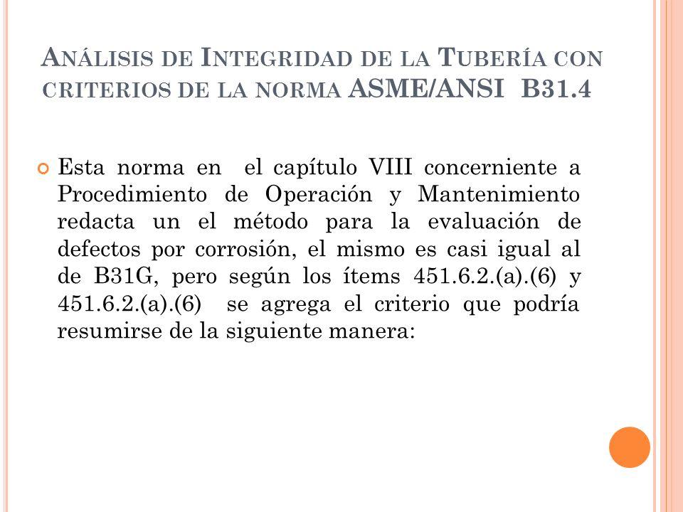 A NÁLISIS DE I NTEGRIDAD DE LA T UBERÍA CON CRITERIOS DE LA NORMA ASME/ANSI B31.4 Esta norma en el capítulo VIII concerniente a Procedimiento de Operación y Mantenimiento redacta un el método para la evaluación de defectos por corrosión, el mismo es casi igual al de B31G, pero según los ítems 451.6.2.(a).(6) y 451.6.2.(a).(6) se agrega el criterio que podría resumirse de la siguiente manera: