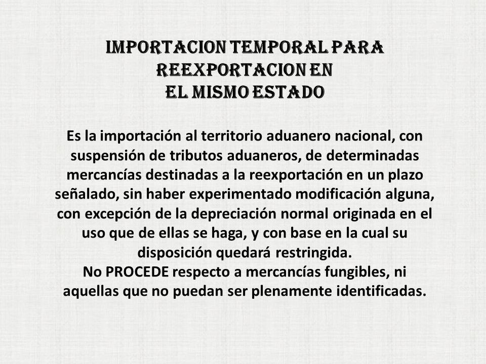 IMPORTACION TEMPORAL PARA REEXPORTACION EN EL MISMO ESTADO Es la importación al territorio aduanero nacional, con suspensión de tributos aduaneros, de determinadas mercancías destinadas a la reexportación en un plazo señalado, sin haber experimentado modificación alguna, con excepción de la depreciación normal originada en el uso que de ellas se haga, y con base en la cual su disposición quedará restringida.
