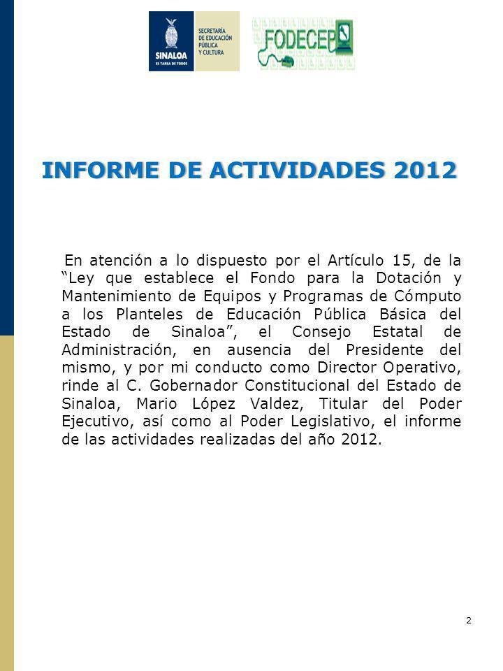 INFORME DE ACTIVIDADES 2012INFORME DE ACTIVIDADES 2012 En atención a lo dispuesto por el Artículo 15, de la Ley que establece el Fondo para la Dotación y Mantenimiento de Equipos y Programas de Cómputo a los Planteles de Educación Pública Básica del Estado de Sinaloa, el Consejo Estatal de Administración, en ausencia del Presidente del mismo, y por mi conducto como Director Operativo, rinde al C.