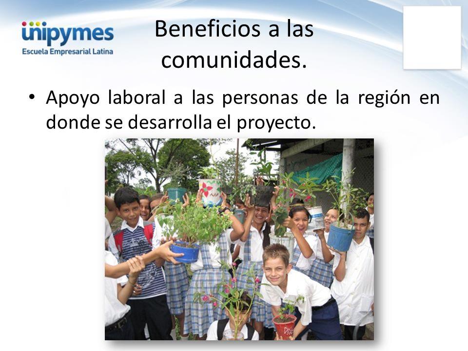 Beneficios a las comunidades. Apoyo laboral a las personas de la región en donde se desarrolla el proyecto.