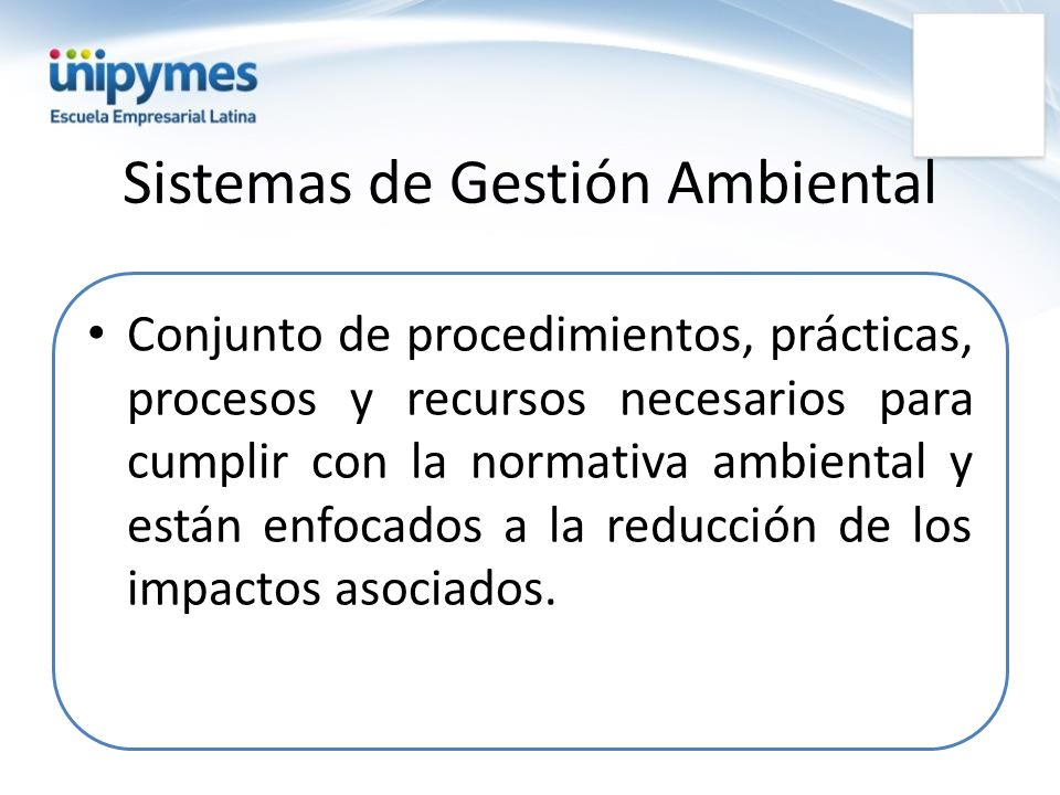 Sistemas de Gestión Ambiental Conjunto de procedimientos, prácticas, procesos y recursos necesarios para cumplir con la normativa ambiental y están en