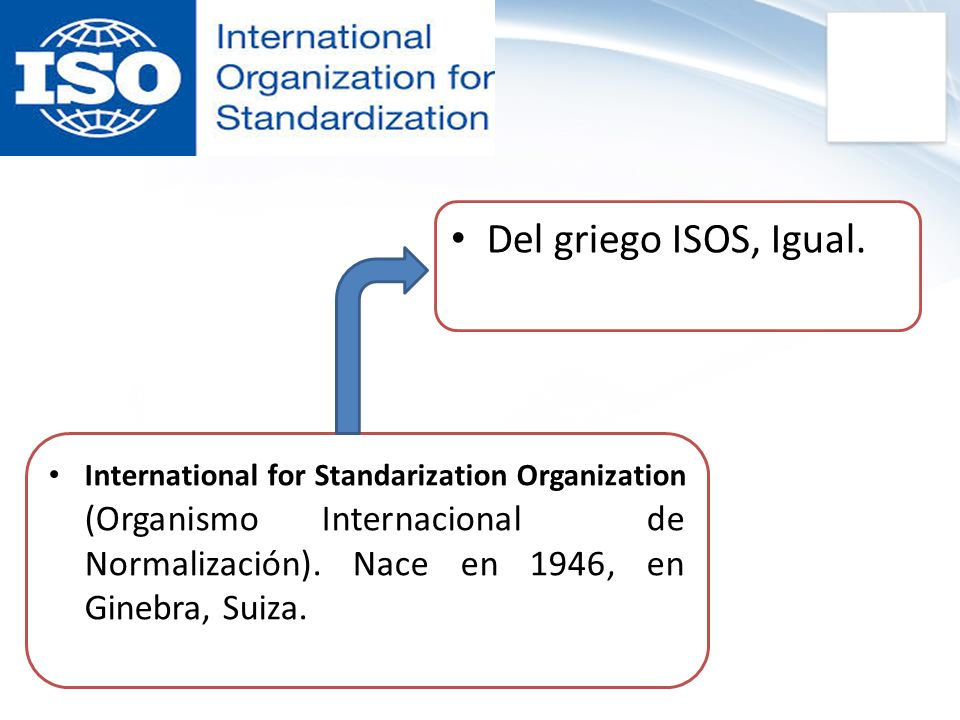 Del griego ISOS, Igual. International for Standarization Organization (Organismo Internacional de Normalización). Nace en 1946, en Ginebra, Suiza.