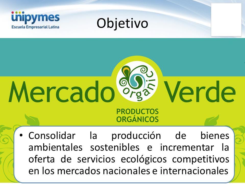 Objetivo Consolidar la producción de bienes ambientales sostenibles e incrementar la oferta de servicios ecológicos competitivos en los mercados nacio