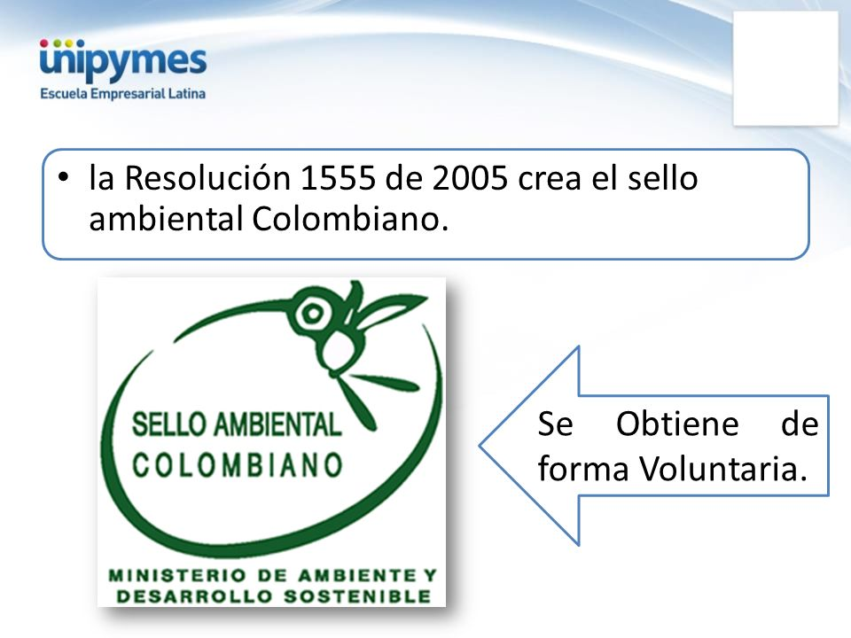la Resolución 1555 de 2005 crea el sello ambiental Colombiano. Se Obtiene de forma Voluntaria.