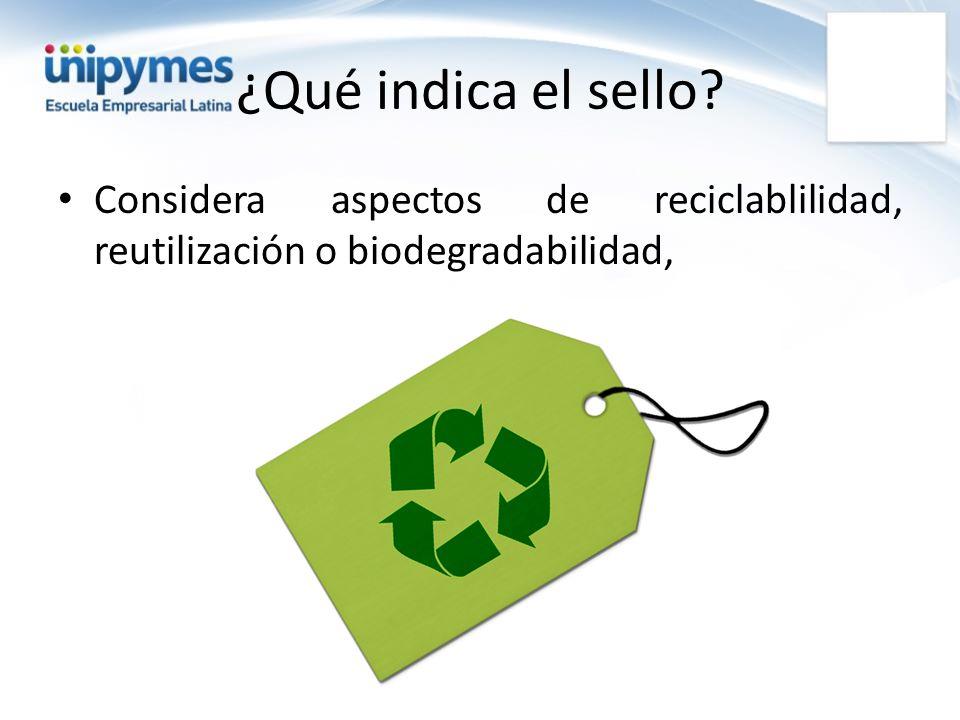 ¿Qué indica el sello? Considera aspectos de reciclablilidad, reutilización o biodegradabilidad,