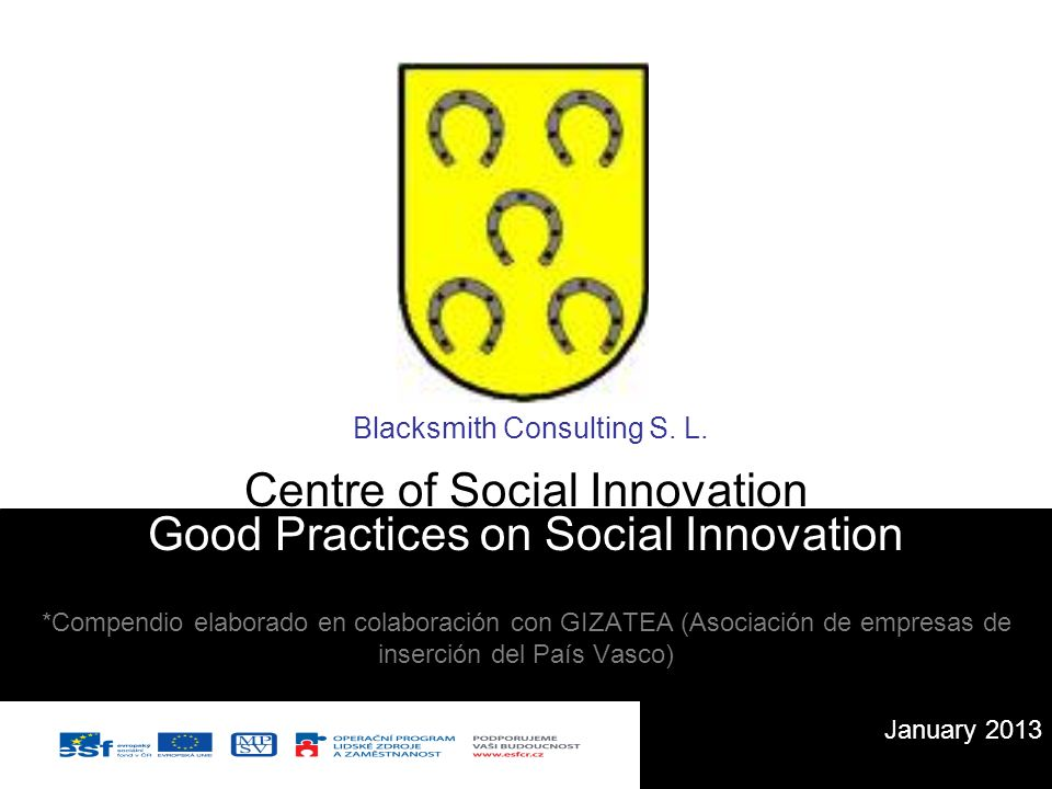 Good Practices on Social Innovation *Compendio elaborado en colaboración con GIZATEA (Asociación de empresas de inserción del País Vasco) January 2013 Centre of Social Innovation Blacksmith Consulting S.