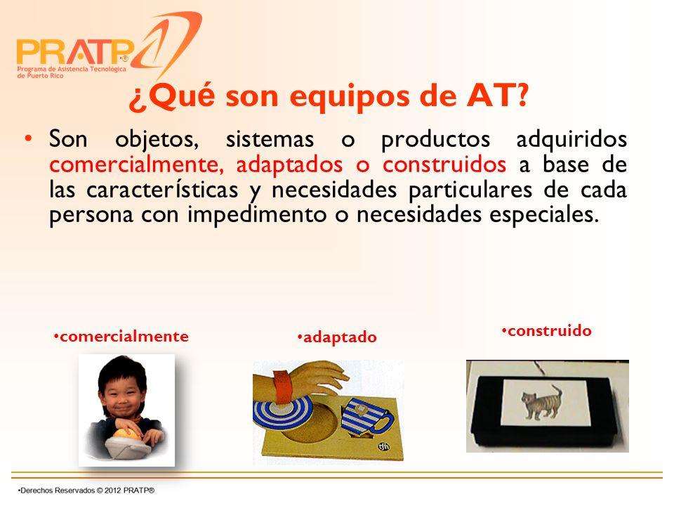 ® ¿ Qu é son equipos de AT? Son objetos, sistemas o productos adquiridos comercialmente, adaptados o construidos a base de las caracter í sticas y nec