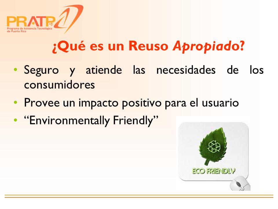 ® ¿Qué es un Reuso Apropiado? Seguro y atiende las necesidades de los consumidores Provee un impacto positivo para el usuario Environmentally Friendly