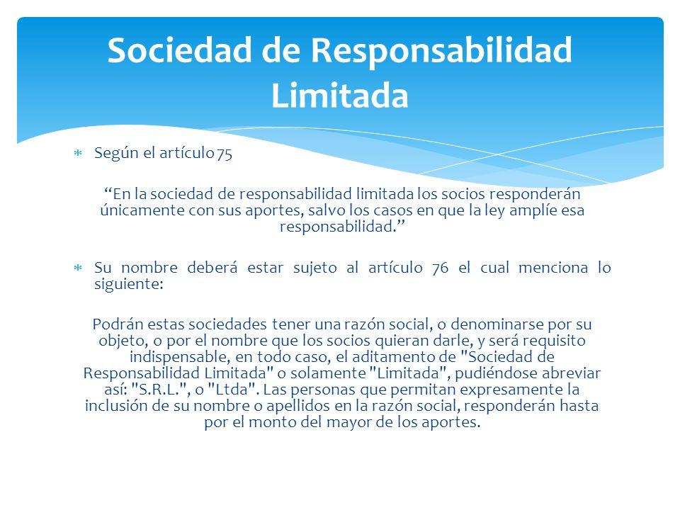 Sociedad de Responsabilidad Limitada Según el artículo 75 En la sociedad de responsabilidad limitada los socios responderán únicamente con sus aportes, salvo los casos en que la ley amplíe esa responsabilidad.