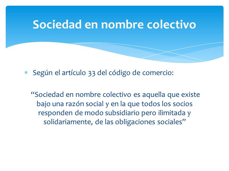 Sociedad en nombre colectivo Según el artículo 33 del código de comercio: Sociedad en nombre colectivo es aquella que existe bajo una razón social y en la que todos los socios responden de modo subsidiario pero ilimitada y solidariamente, de las obligaciones sociales