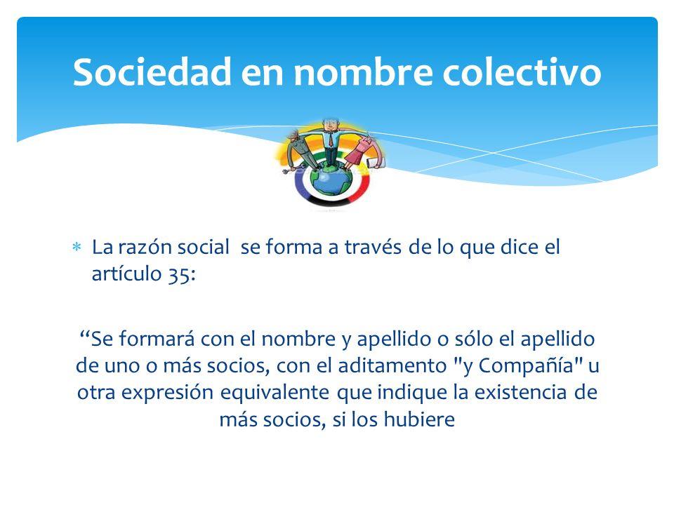 Sociedad en nombre colectivo La razón social se forma a través de lo que dice el artículo 35: Se formará con el nombre y apellido o sólo el apellido de uno o más socios, con el aditamento y Compañía u otra expresión equivalente que indique la existencia de más socios, si los hubiere
