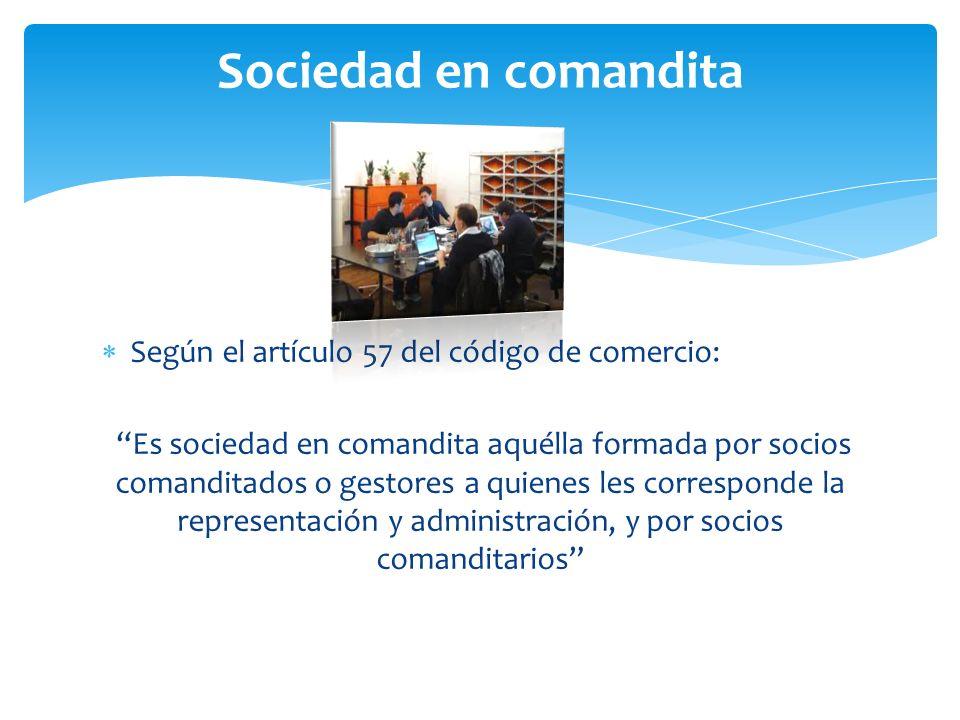 Sociedad en comandita Según el artículo 57 del código de comercio: Es sociedad en comandita aquélla formada por socios comanditados o gestores a quienes les corresponde la representación y administración, y por socios comanditarios
