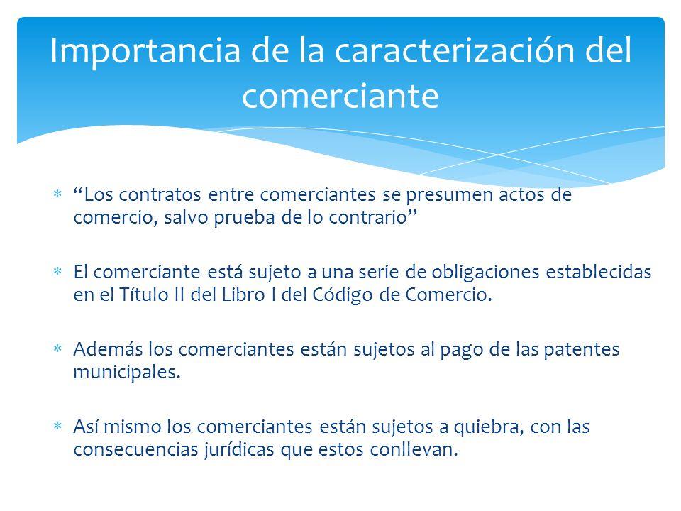 Los contratos entre comerciantes se presumen actos de comercio, salvo prueba de lo contrario El comerciante está sujeto a una serie de obligaciones establecidas en el Título II del Libro I del Código de Comercio.
