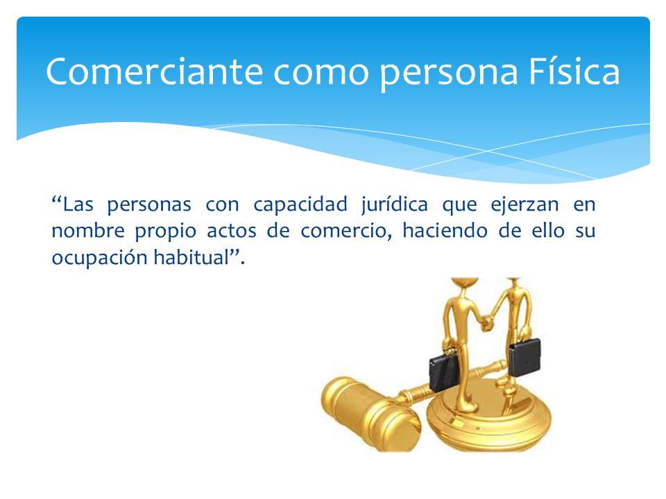 Las personas con capacidad jurídica que ejerzan en nombre propio actos de comercio, haciendo de ello su ocupación habitual.