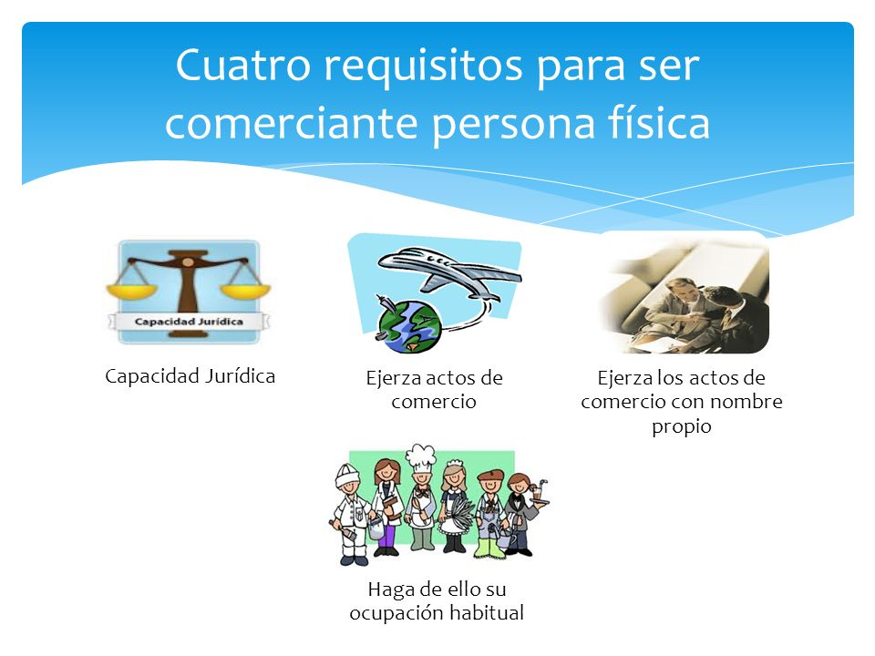 Cuatro requisitos para ser comerciante persona física Capacidad Jurídica Ejerza actos de comercio Ejerza los actos de comercio con nombre propio Haga de ello su ocupación habitual