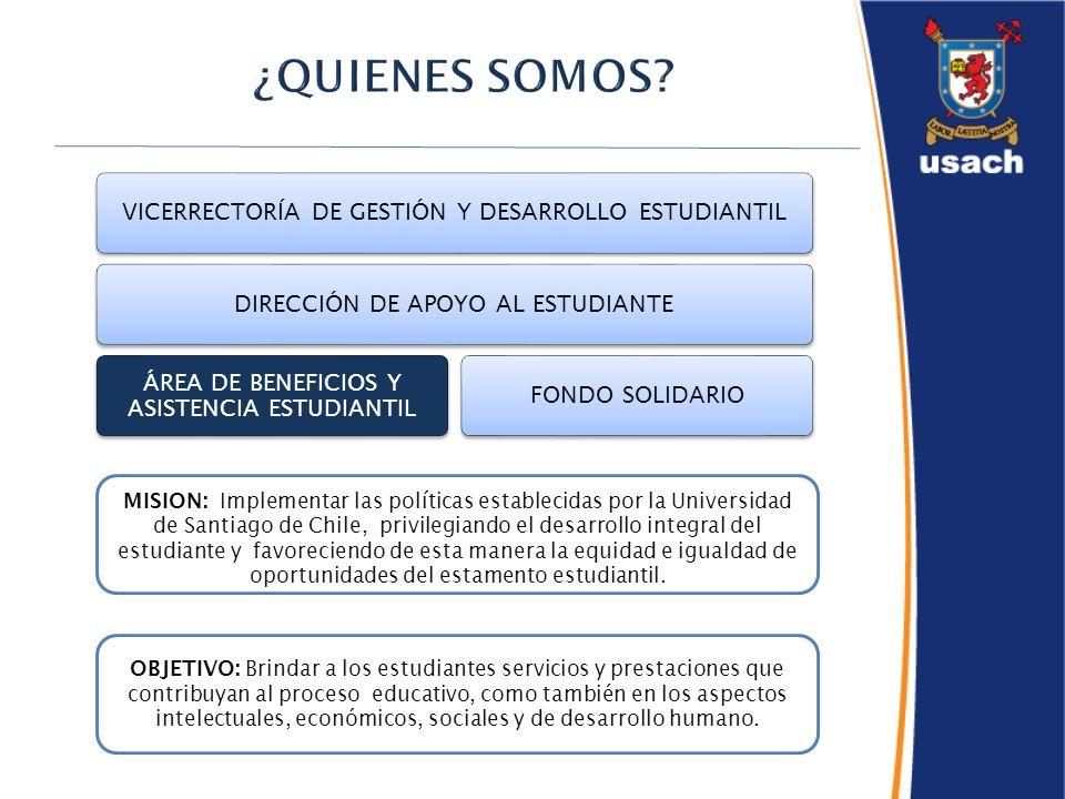 VICERRECTORÍA DE GESTIÓN Y DESARROLLO ESTUDIANTILDIRECCIÓN DE APOYO AL ESTUDIANTE ÁREA DE BENEFICIOS Y ASISTENCIA ESTUDIANTIL FONDO SOLIDARIO MISION: Implementar las políticas establecidas por la Universidad de Santiago de Chile, privilegiando el desarrollo integral del estudiante y favoreciendo de esta manera la equidad e igualdad de oportunidades del estamento estudiantil.